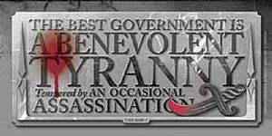 The Best Kind Of Government Is A Benevolent Tyranny... steel sign 300mm x 150mm (ogu)